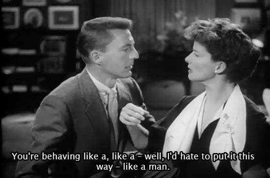 Adam's Rib (1949)... You're behaving like a, like a -- well, I'd hate to put it this way -- like a man. -Katharine Hepburn as Amanda Bonner