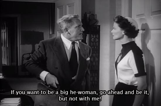 If you want to be a big he-woman, go ahead and be it, but not with me! -Spencer Tracy as Adam Bonner