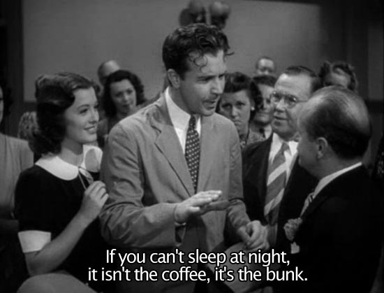 Christmas in July (1940)... If you can't sleep at night, it isn't the coffee, it's the bunk. -Dick Powell as Jimmy MacDonald