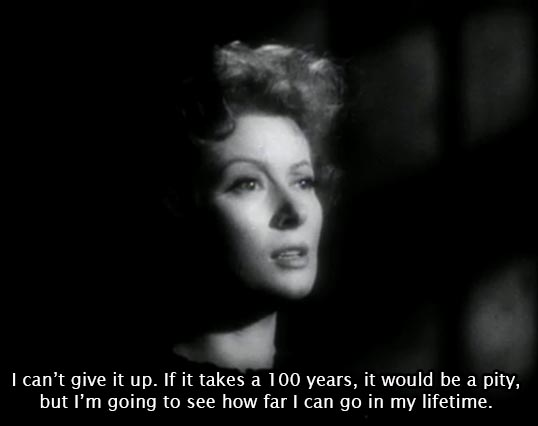 Madame Curie (1943)... I can't give up. If it takes a 100 years, it would be a pity, but I'm going to see how far I can go in my lifetime. -Greer Garson as Marie Curie