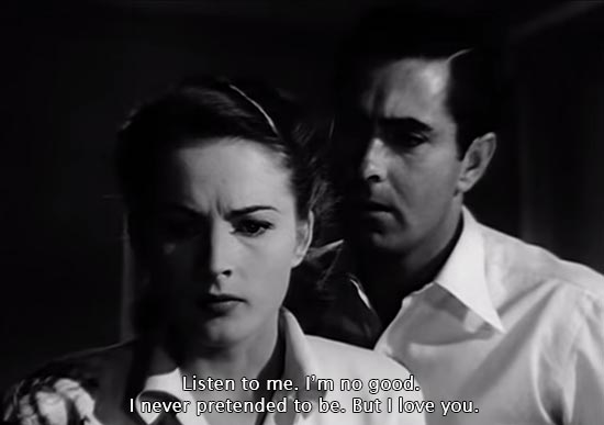 Nightmare Alley (1947)...Listen to me. I'm no good. I never pretended to be. But I love you. -Tyrone Power as Stan Carlisle