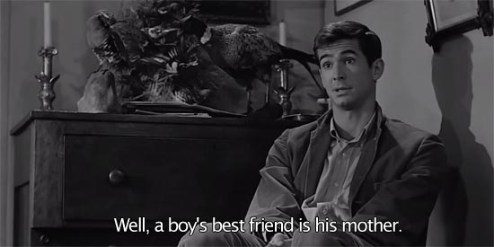 Psycho (1960)... Well, a boy's best friend is his mother. -Anthony Perkins as Norman Bates