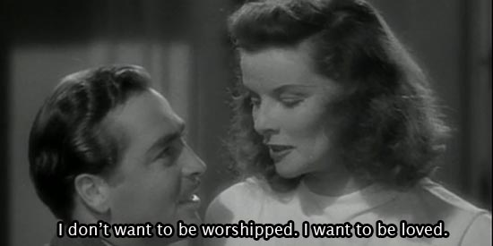 I don't want to be worshipped. I want to be loved. -Katharine Hepburn as Tracy Lord