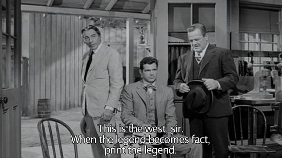 The Man Who Shot Liberty Valance (1962) No, sir. This is the West, sir. When the legend becomes fact, print the legend.