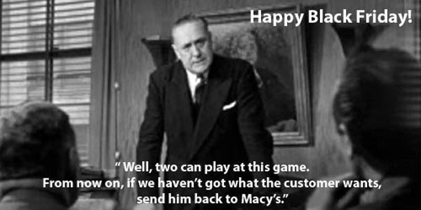 """""""Well, two can play at this game. From now on, if we haven't got what the customer wants, send him back to Macy's."""""""
