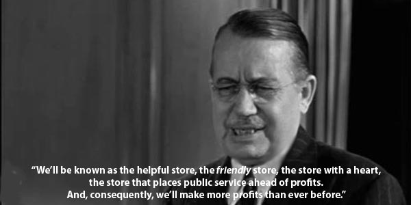 """We'll be known as the helpful store, the friendly store, the store with a heart, the store that places public service ahead of profits. And, consequently, we'll make more profits than ever before."" - Harry Antrim as R.H. Macy"