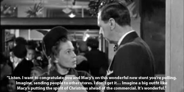 """""""Listen. I want to congratulate you and Macy's on this wonderful new stunt you're pulling. Imagine, sending people to other stores. I don't get it… Imagine a big outfit like Macy's putting the spirit of Christmas ahead of the commercial. It's wonderful. Well I'll tell you, I never done much shopping here before… but I'll tell you one thing, from now on, I'm going to be a regular Macy's customer.""""  - Thelma Ritter in her Feature Film Debut :)"""