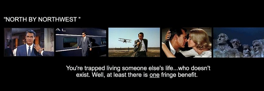 north by northwest - you're trapped living someone else's life - who doesn't exist. well, at least there is one fringe benefit