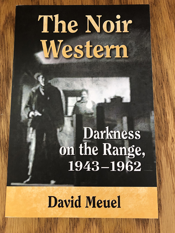 The Noir Western: Darkness on the Range, 1943-1962 by David Meuel